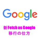 2019更新 旧~新Fetch as Google移行の仕方