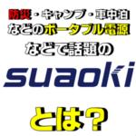 最近注目のポータブル電源で有名なsuaoki(スアオキ)とは