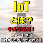 IoTとは?なんの略?簡単に解説 家電が便利?【中高年向け情報】