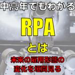 中高年でもわかるRPAとは?なんの略?簡単に解説 働き改革
