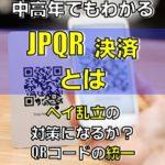 中高年でもわかるJPQR決済とは?JPQR決済対応一覧統一化