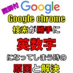 Google検索が勝手に英数字になる時の原因を図解付で解決方法