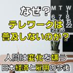 テレワーク普及しない?人間は変化を嫌う?日本企業の現状と経済